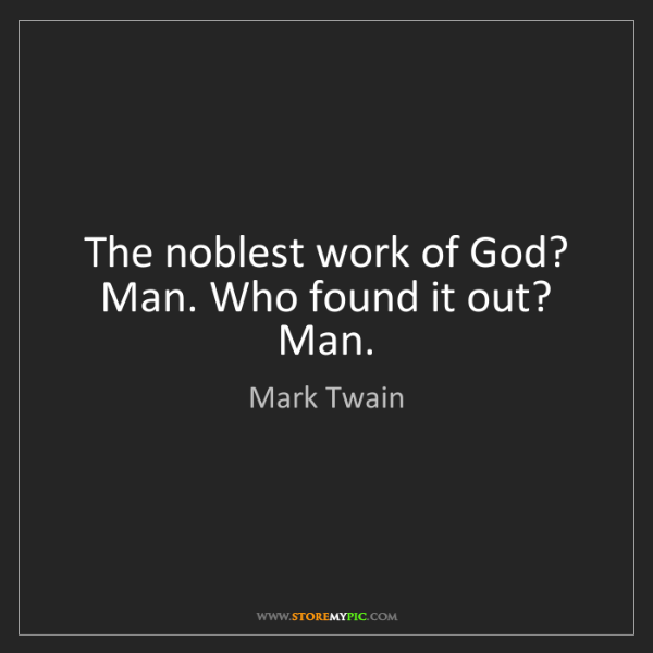 Mark Twain: The noblest work of God? Man. Who found it out? Man.