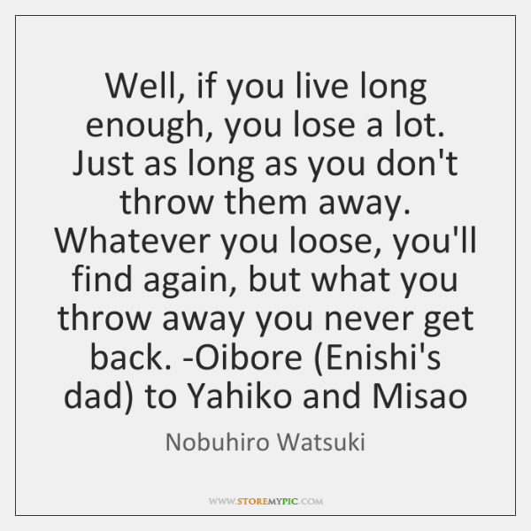 Well, if you live long enough, you lose a lot. Just as ...