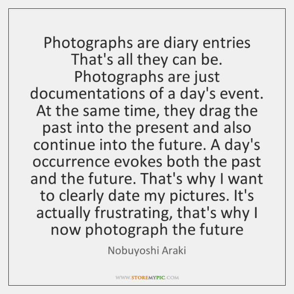 Photographs are diary entries That's all they can be. Photographs are just ...