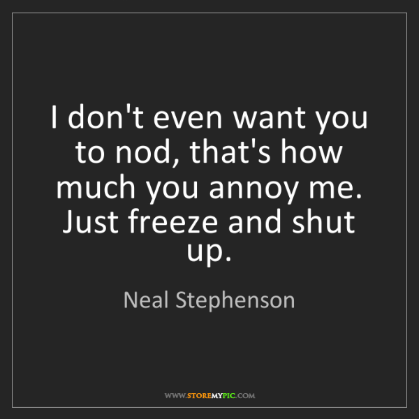 Neal Stephenson: I don't even want you to nod, that's how much you annoy...