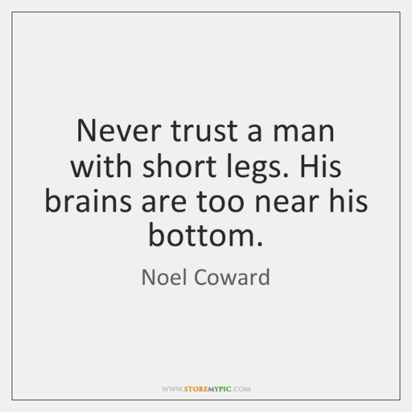 Never trust a man with short legs. His brains are too near ...
