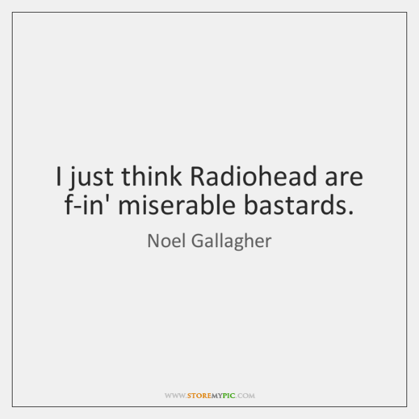 I just think Radiohead are f-in' miserable bastards.