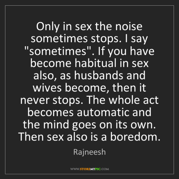 "Rajneesh: Only in sex the noise sometimes stops. I say ""sometimes""...."