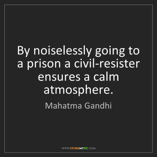 Mahatma Gandhi: By noiselessly going to a prison a civil-resister ensures...