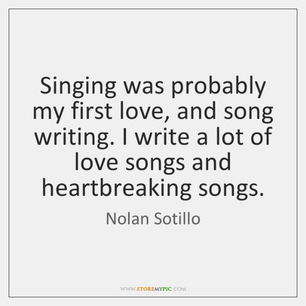Singing was probably my first love, and song writing. I write a ...
