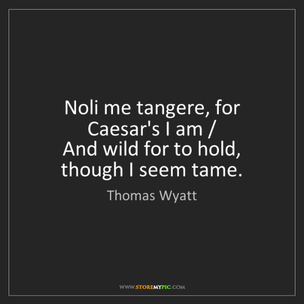 Thomas Wyatt: Noli me tangere, for Caesar's I am /  And wild for to...