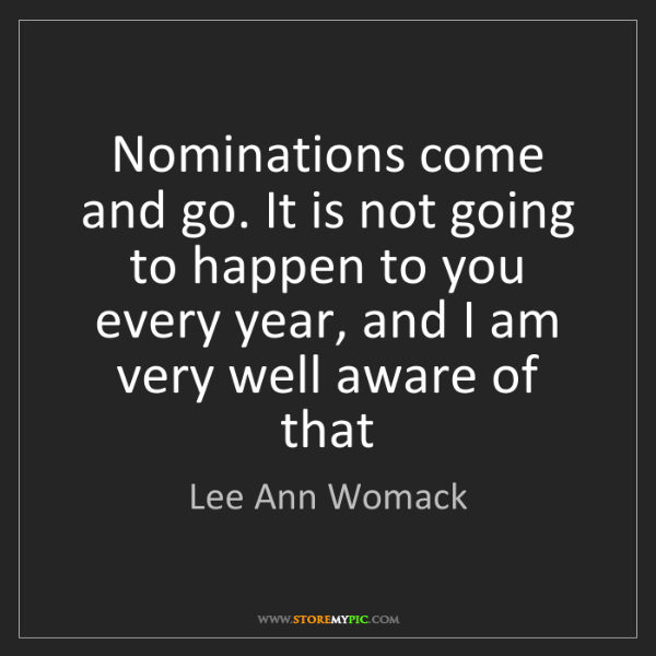 Lee Ann Womack: Nominations come and go. It is not going to happen to...