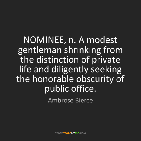 Ambrose Bierce: NOMINEE, n. A modest gentleman shrinking from the distinction...