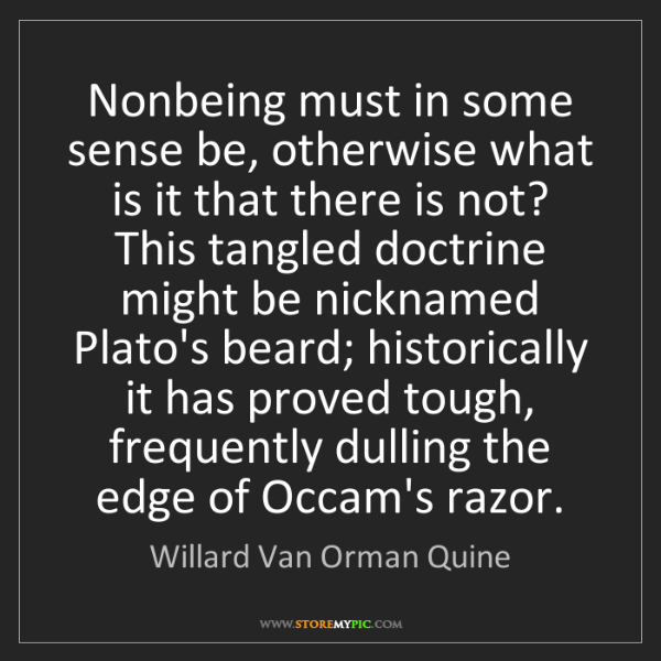 Willard Van Orman Quine: Nonbeing must in some sense be, otherwise what is it...