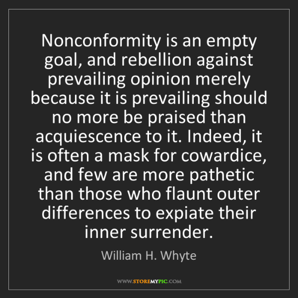 William H. Whyte: Nonconformity is an empty goal, and rebellion against...