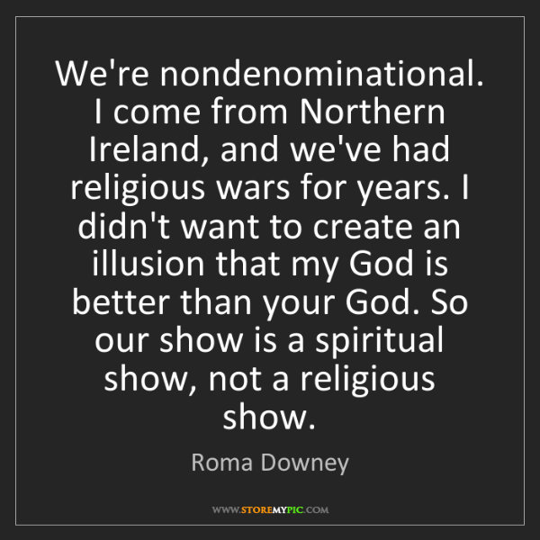 Roma Downey: We're nondenominational. I come from Northern Ireland,...