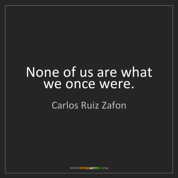 Carlos Ruiz Zafon: None of us are what we once were.