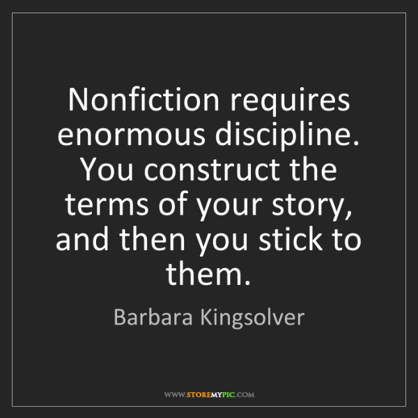 Barbara Kingsolver: Nonfiction requires enormous discipline. You construct...