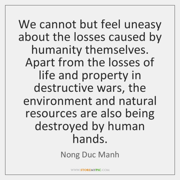 We cannot but feel uneasy about the losses caused by humanity themselves. ...