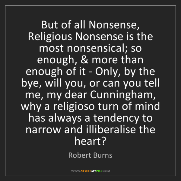 Robert Burns: But of all Nonsense, Religious Nonsense is the most nonsensical;...