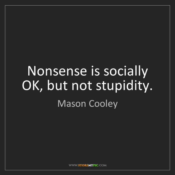 Mason Cooley: Nonsense is socially OK, but not stupidity.
