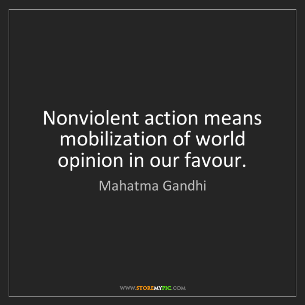 Mahatma Gandhi: Nonviolent action means mobilization of world opinion...