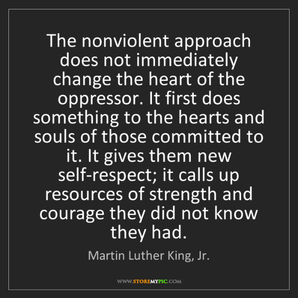 Martin Luther King, Jr.: The nonviolent approach does not immediately change the...