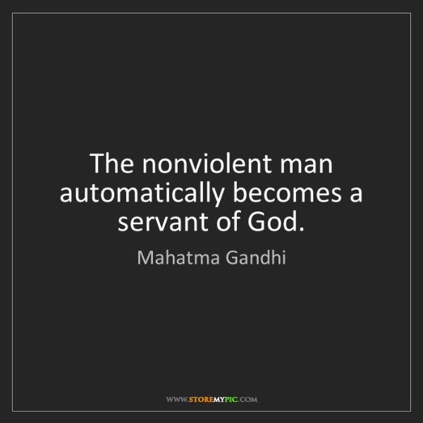 Mahatma Gandhi: The nonviolent man automatically becomes a servant of...