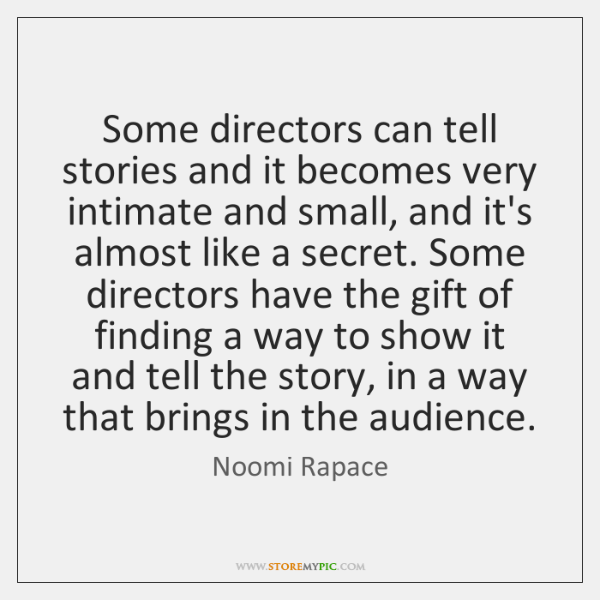 Some directors can tell stories and it becomes very intimate and small, ...
