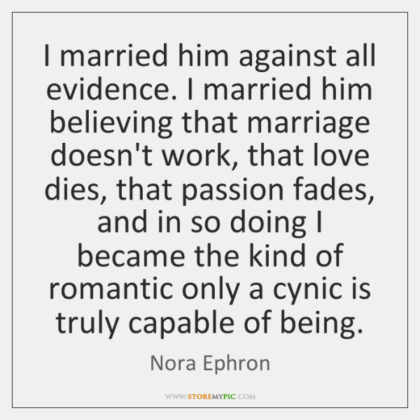 I married him against all evidence. I married him believing that marriage ...