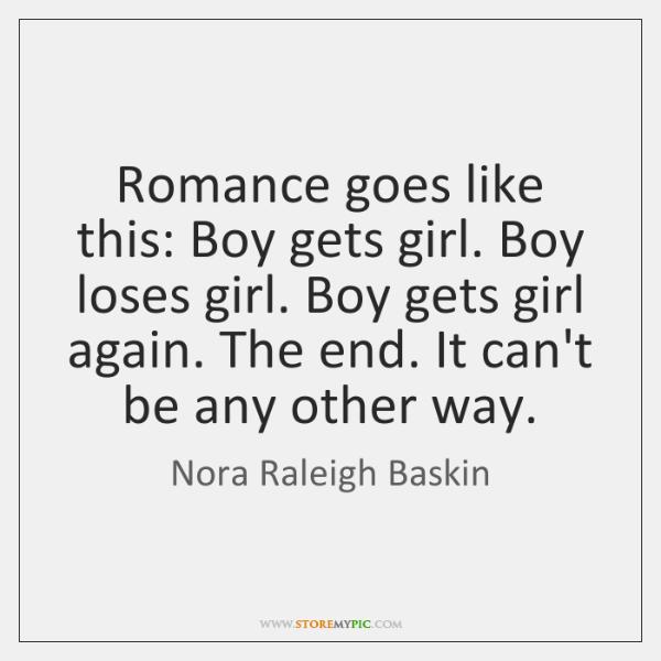 Romance goes like this: Boy gets girl. Boy loses girl. Boy gets ...