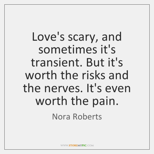 Love's scary, and sometimes it's transient. But it's worth the risks and ...
