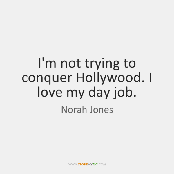 I'm not trying to conquer Hollywood. I love my day job.