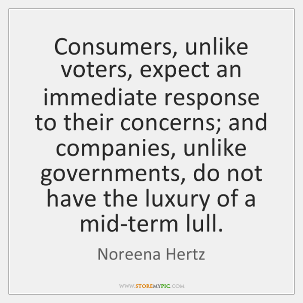 Consumers, unlike voters, expect an immediate response to their concerns; and companies, ...
