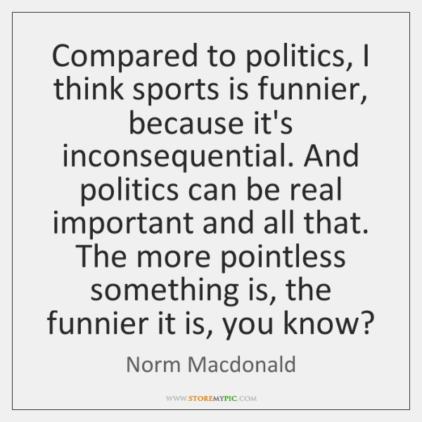 Compared to politics, I think sports is funnier, because it's inconsequential. And ...