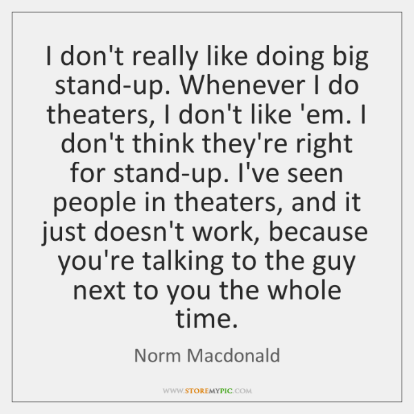 I don't really like doing big stand-up. Whenever I do theaters, I ...