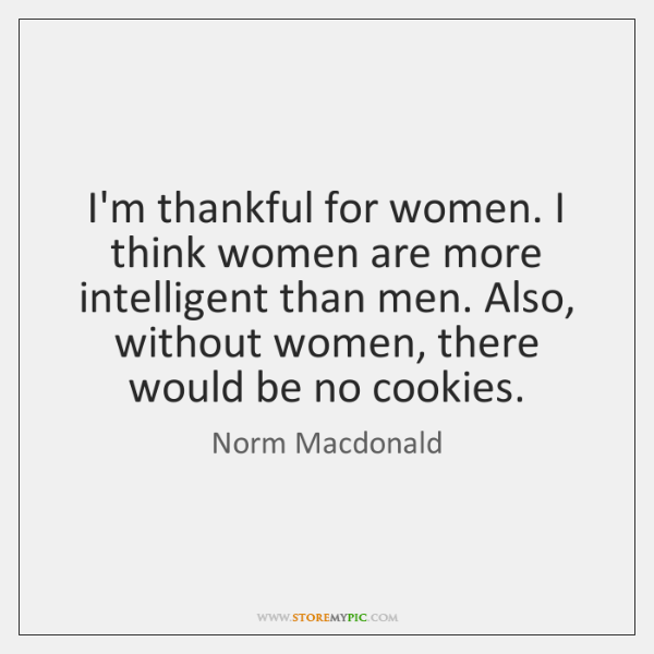 I'm thankful for women. I think women are more intelligent than men. ...