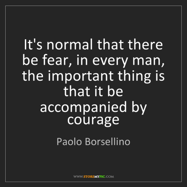 Paolo Borsellino: It's normal that there be fear, in every man, the important...