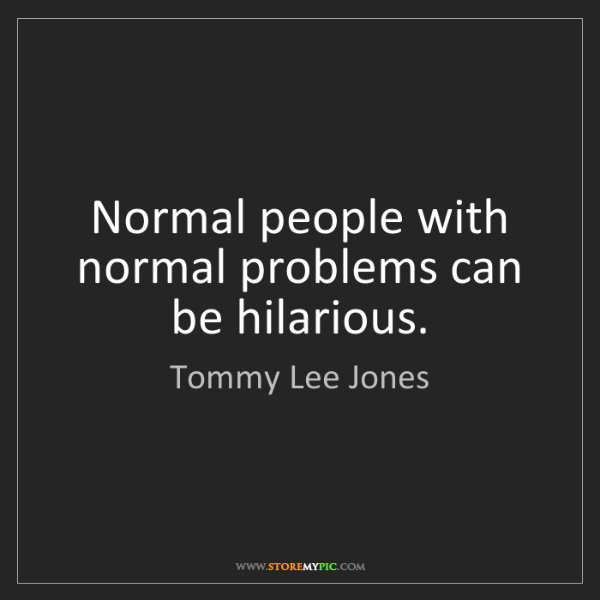 Tommy Lee Jones: Normal people with normal problems can be hilarious.