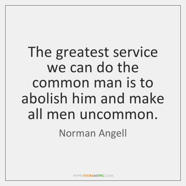 The greatest service we can do the common man is to abolish ...
