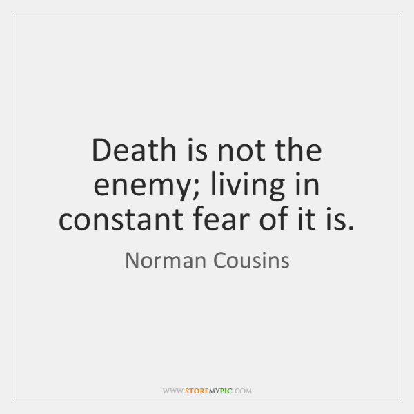 Death is not the enemy; living in constant fear of it is.