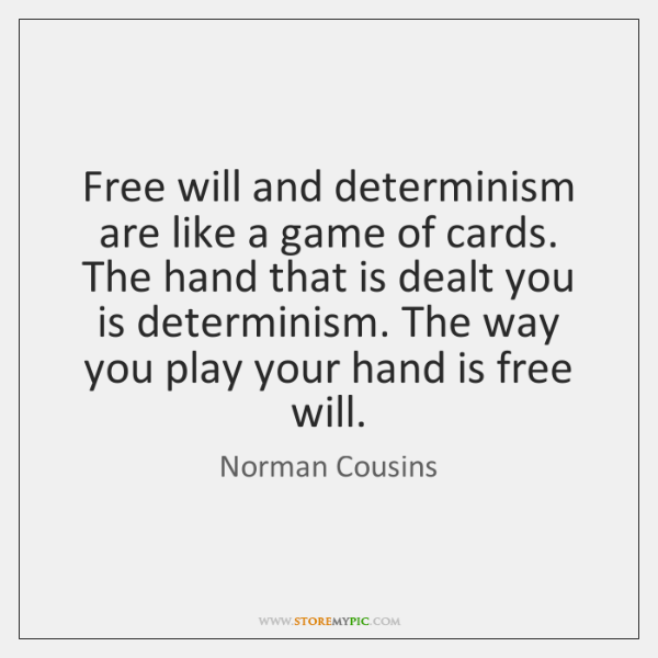 Free will and determinism are like a game of cards. The hand ...