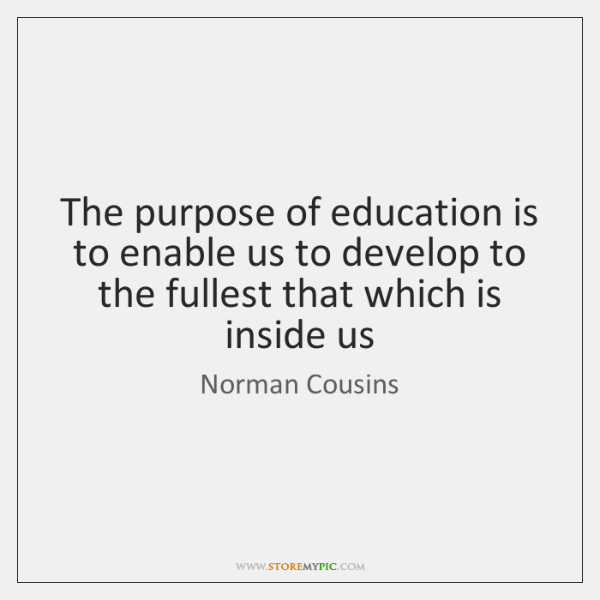 The purpose of education is to enable us to develop to the ...
