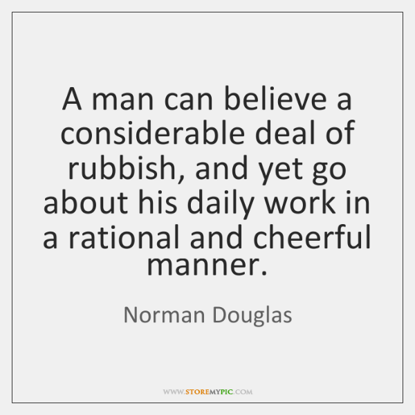 A man can believe a considerable deal of rubbish, and yet go ...