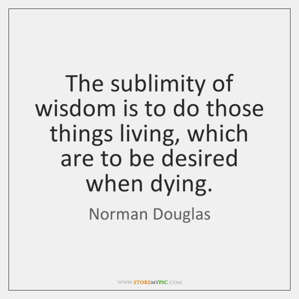 The sublimity of wisdom is to do those things living, which are ...