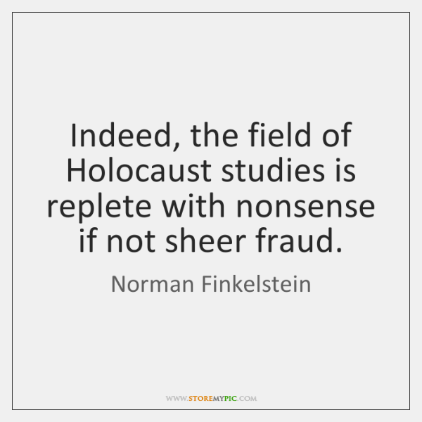 Indeed, the field of Holocaust studies is replete with nonsense if not ...