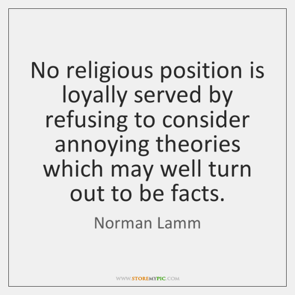 No religious position is loyally served by refusing to consider annoying theories ...