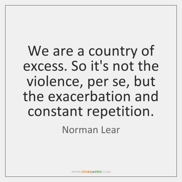 We are a country of excess. So it's not the violence, per ...