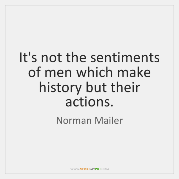 It's not the sentiments of men which make history but their actions.