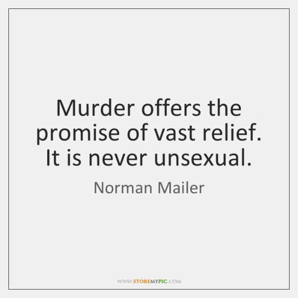 Murder offers the promise of vast relief. It is never unsexual.