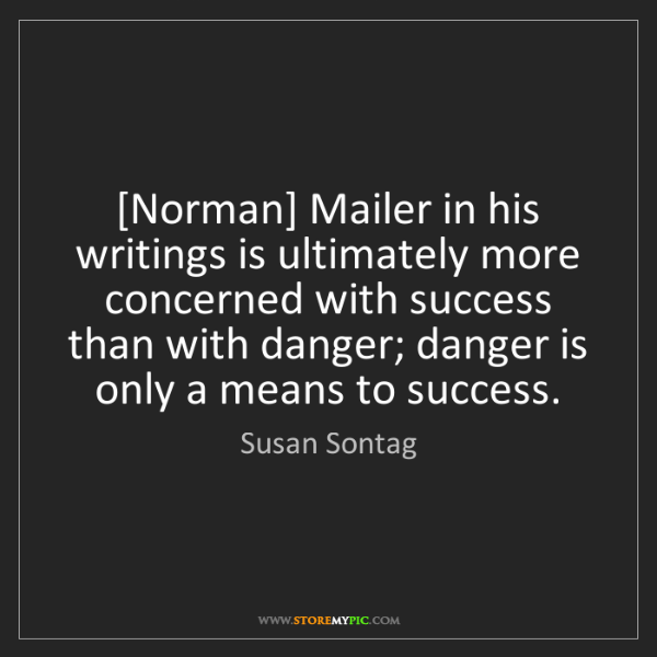 Susan Sontag: [Norman] Mailer in his writings is ultimately more concerned...