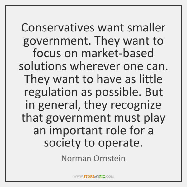 Conservatives want smaller government. They want to focus on market-based solutions wherever ...