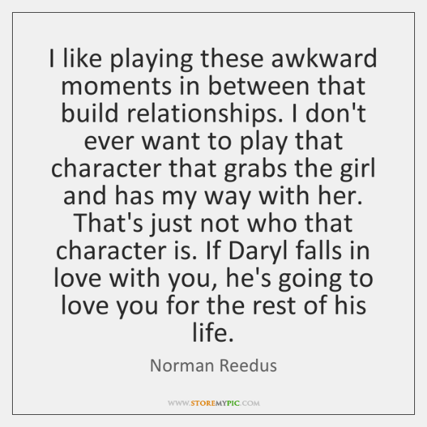 I like playing these awkward moments in between that build relationships. I ...