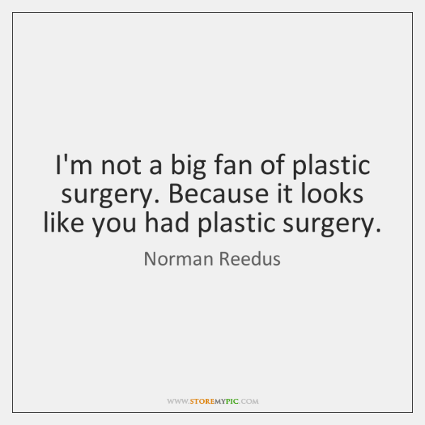 I'm not a big fan of plastic surgery. Because it looks like ...