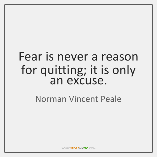 Fear is never a reason for quitting; it is only an excuse.